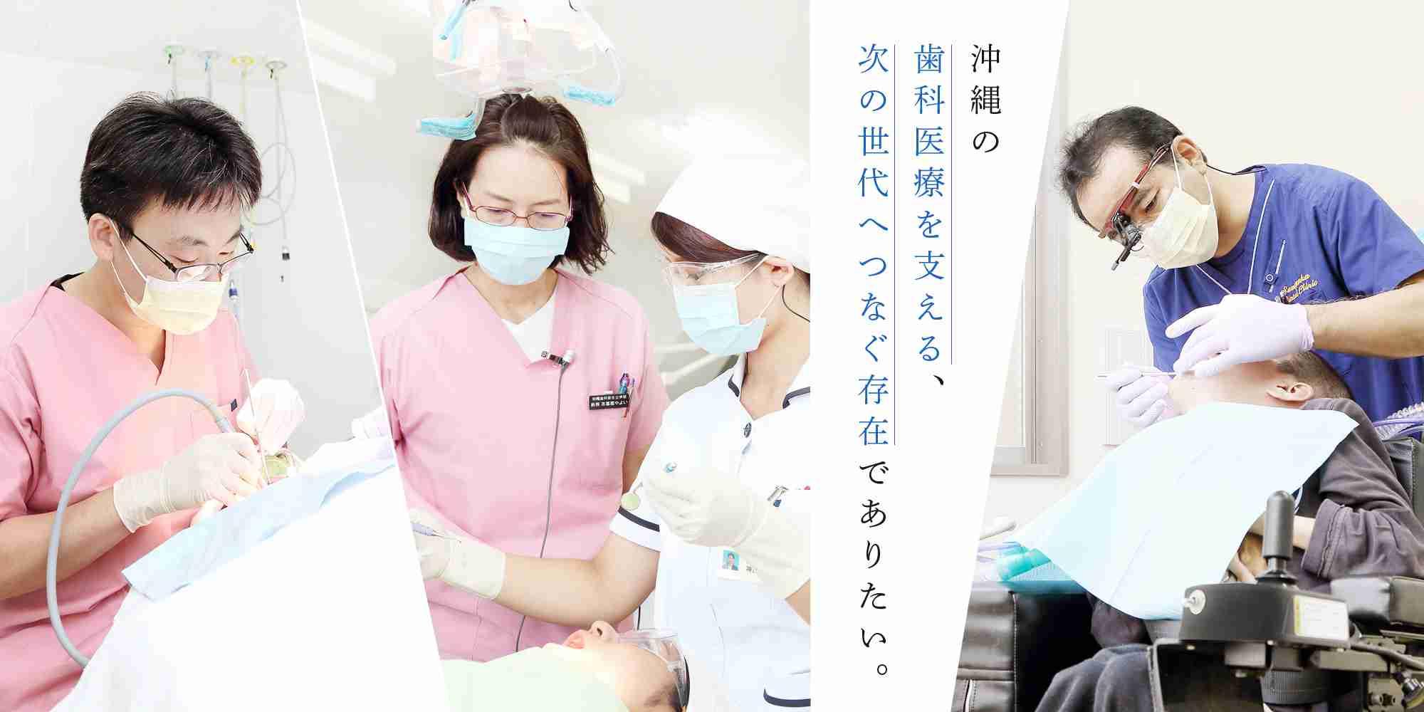 沖縄の歯科医療を支える、次の世代へつなぐ存在でありたい