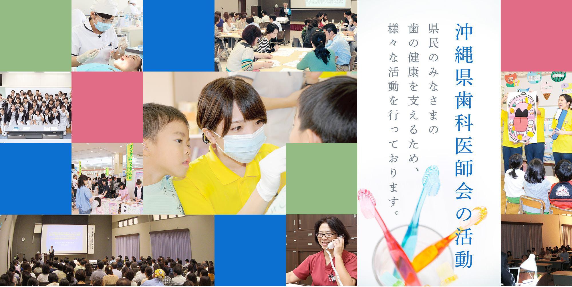 沖縄県歯科医師会の活動 県民のみなさまの歯の健康を支えるため、様々な活動を行っております
